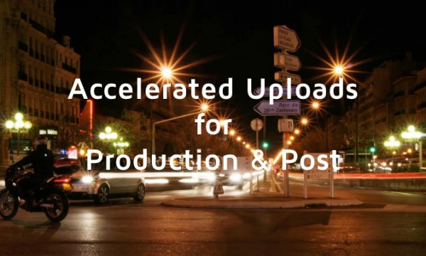 Accelerated File Uploads for Production & Post